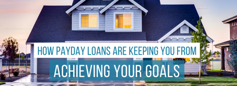 A headline over a photo of a new home. The headline reads: How Payday Loans are Keeping You From Achieving Your Goals